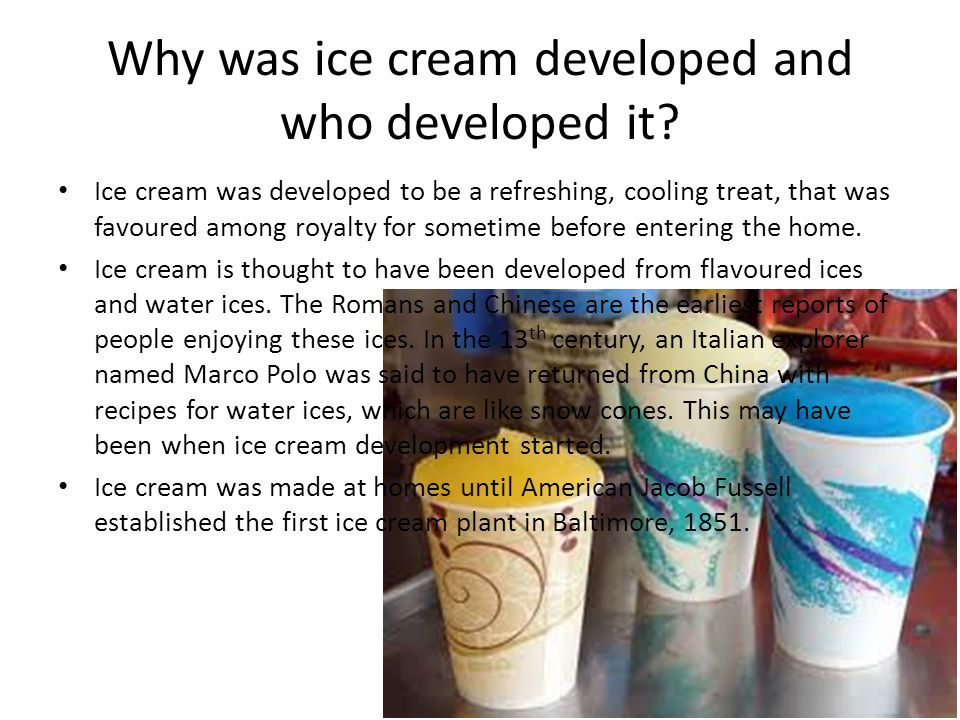 Why was ice cream developed and who developed it? Ice cream was developed to be a refreshing, cooling treat, that was favoured among royalty for somet