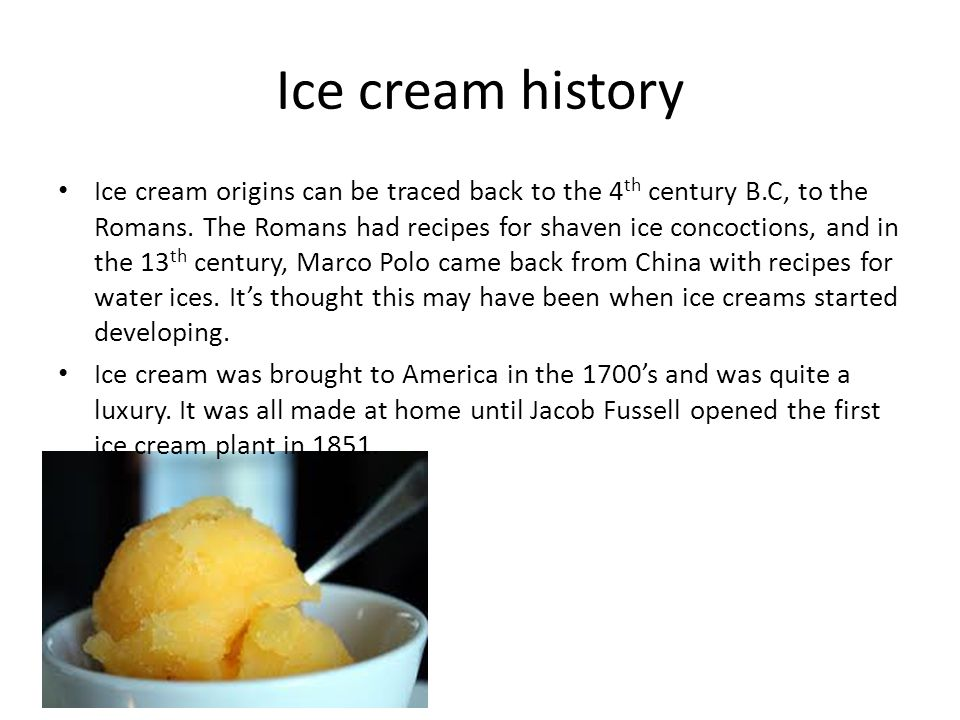 Ice cream history Ice cream origins can be traced back to the 4 th century B.C, to the Romans. The Romans had recipes for shaven ice concoctions, and