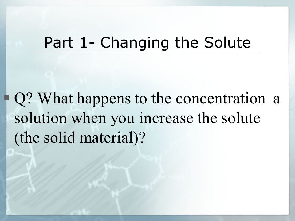 Part 1- Changing the Solute Q? What happens to the concentration a solution when you increase the solute (the solid material)?