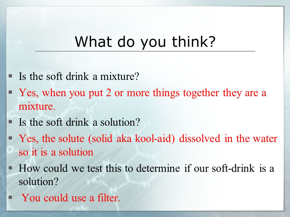 What do you think? Is the soft drink a mixture? Yes, when you put 2 or more things together they are a mixture. Is the soft drink a solution? Yes, the