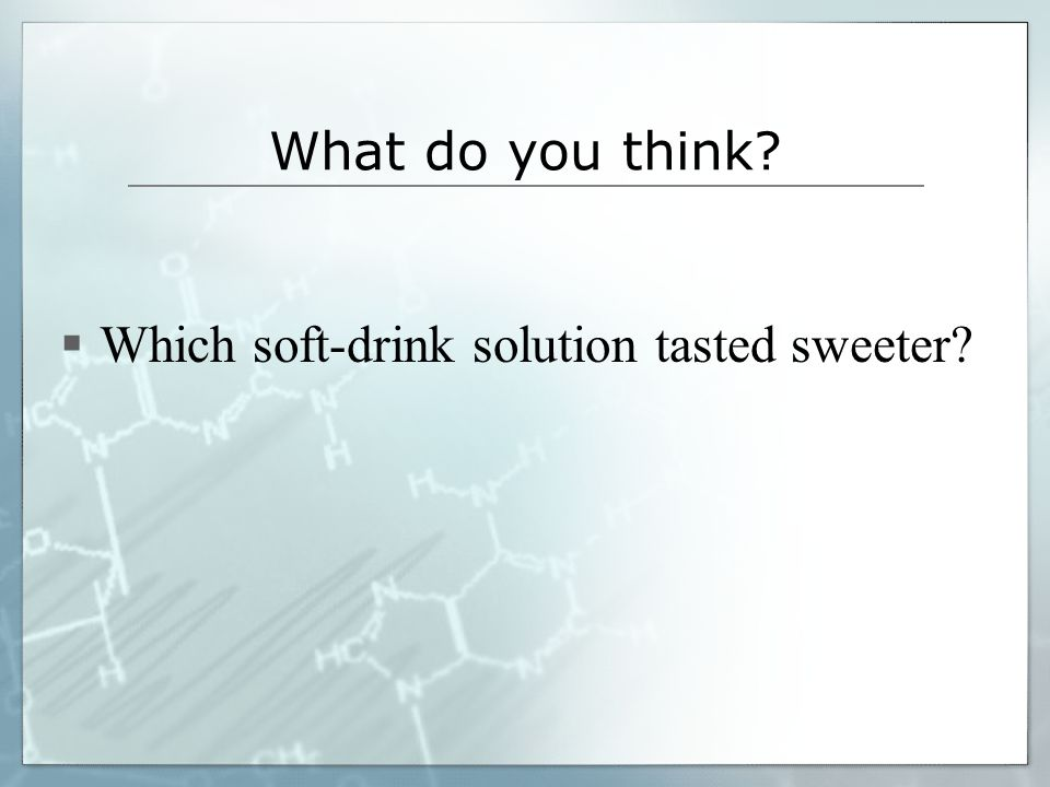 What do you think? Which soft-drink solution tasted sweeter?