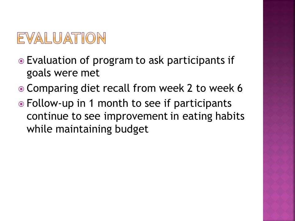Evaluation of program to ask participants if goals were met Comparing diet recall from week 2 to week 6 Follow-up in 1 month to see if participants continue to see improvement in eating habits while maintaining budget