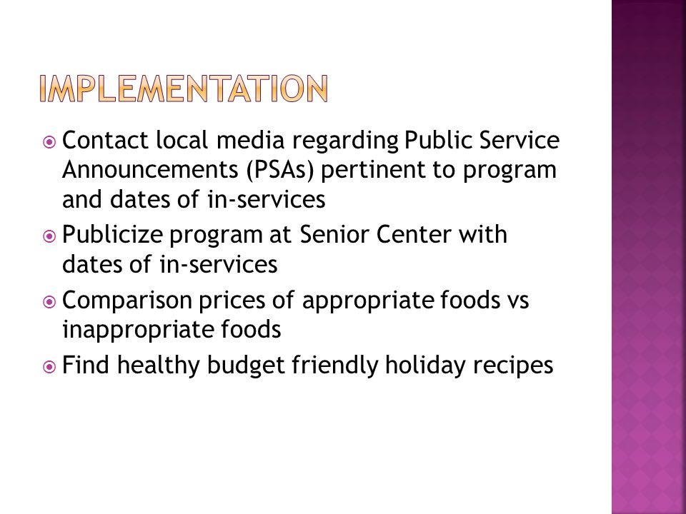Contact local media regarding Public Service Announcements (PSAs) pertinent to program and dates of in-services Publicize program at Senior Center with dates of in-services Comparison prices of appropriate foods vs inappropriate foods Find healthy budget friendly holiday recipes