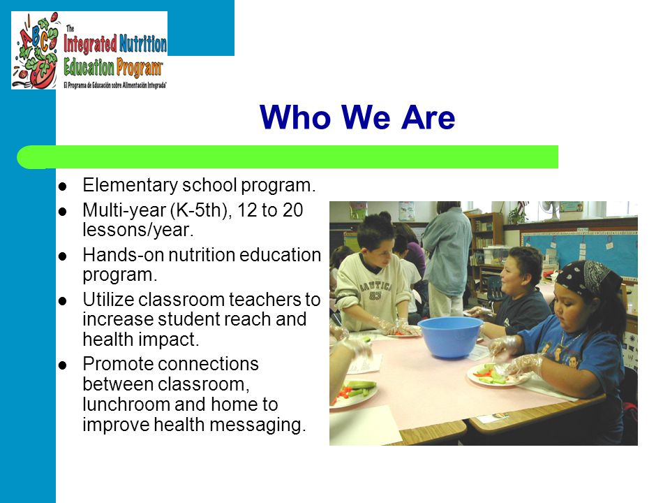 Who We Are Elementary school program. Multi-year (K-5th), 12 to 20 lessons/year. Hands-on nutrition education program. Utilize classroom teachers to i