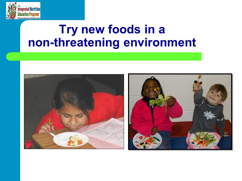 Try new foods in a non-threatening environment
