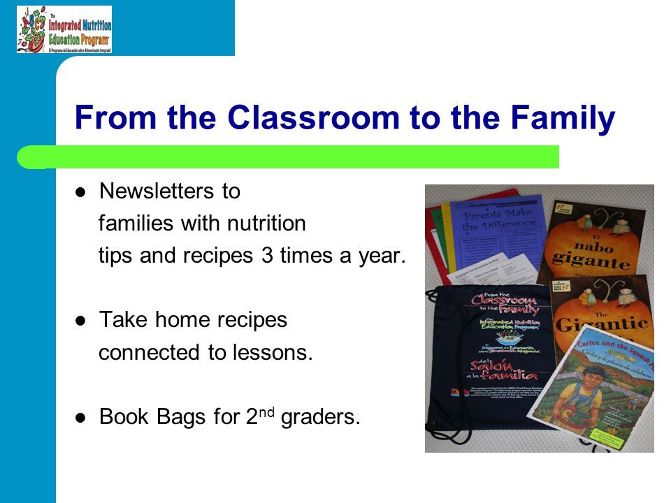 From the Classroom to the Family Newsletters to families with nutrition tips and recipes 3 times a year. Take home recipes connected to lessons. Book