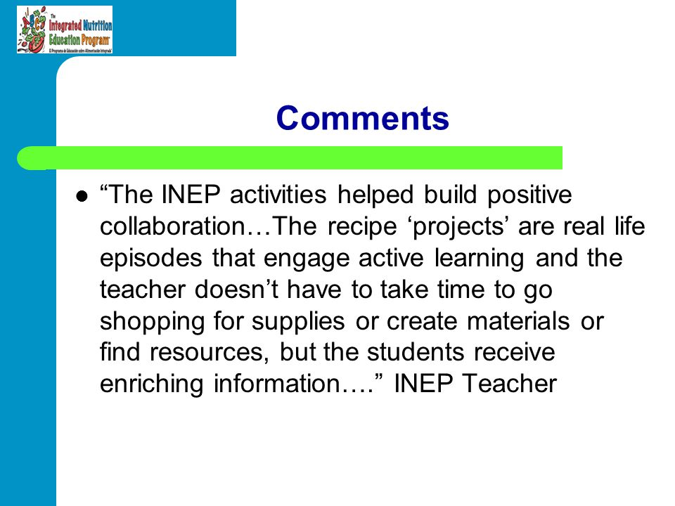Comments The INEP activities helped build positive collaboration…The recipe projects are real life episodes that engage active learning and the teache