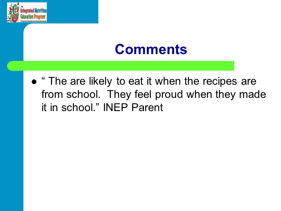 Comments The are likely to eat it when the recipes are from school. They feel proud when they made it in school. INEP Parent