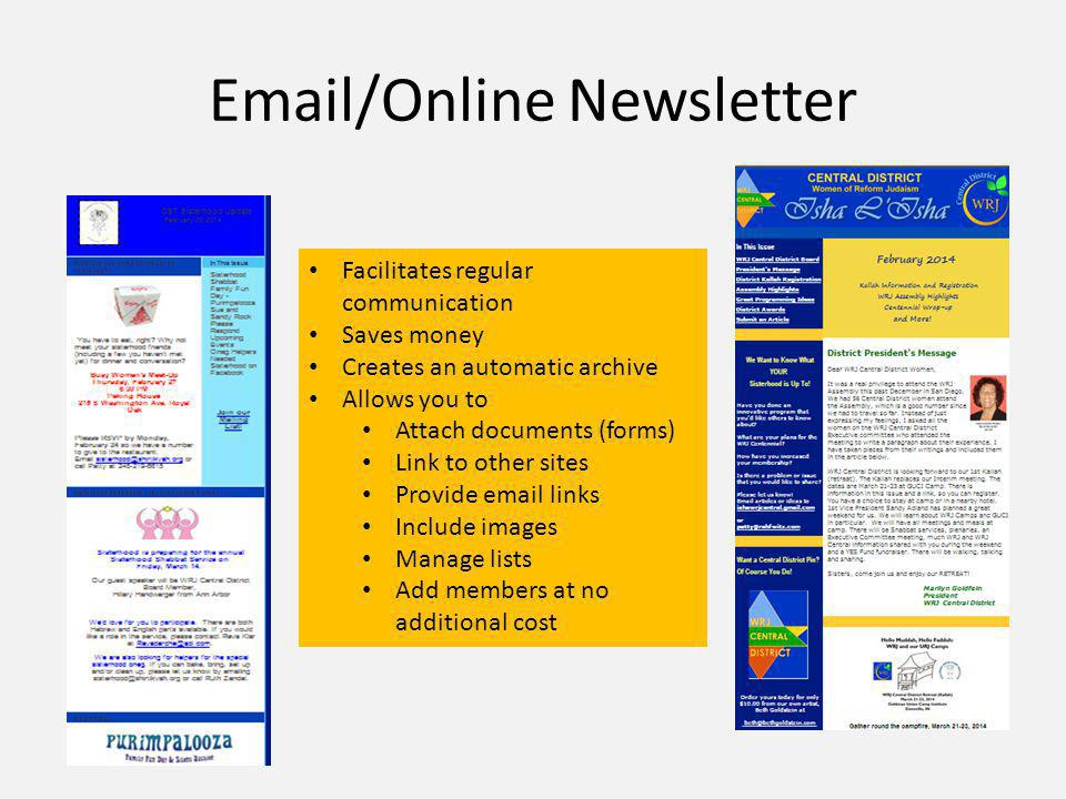 Email/Online Newsletter Facilitates regular communication Saves money Creates an automatic archive Allows you to Attach documents (forms) Link to other sites Provide email links Include images Manage lists Add members at no additional cost