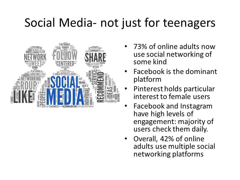 Social Media- not just for teenagers 73% of online adults now use social networking of some kind Facebook is the dominant platform Pinterest holds par
