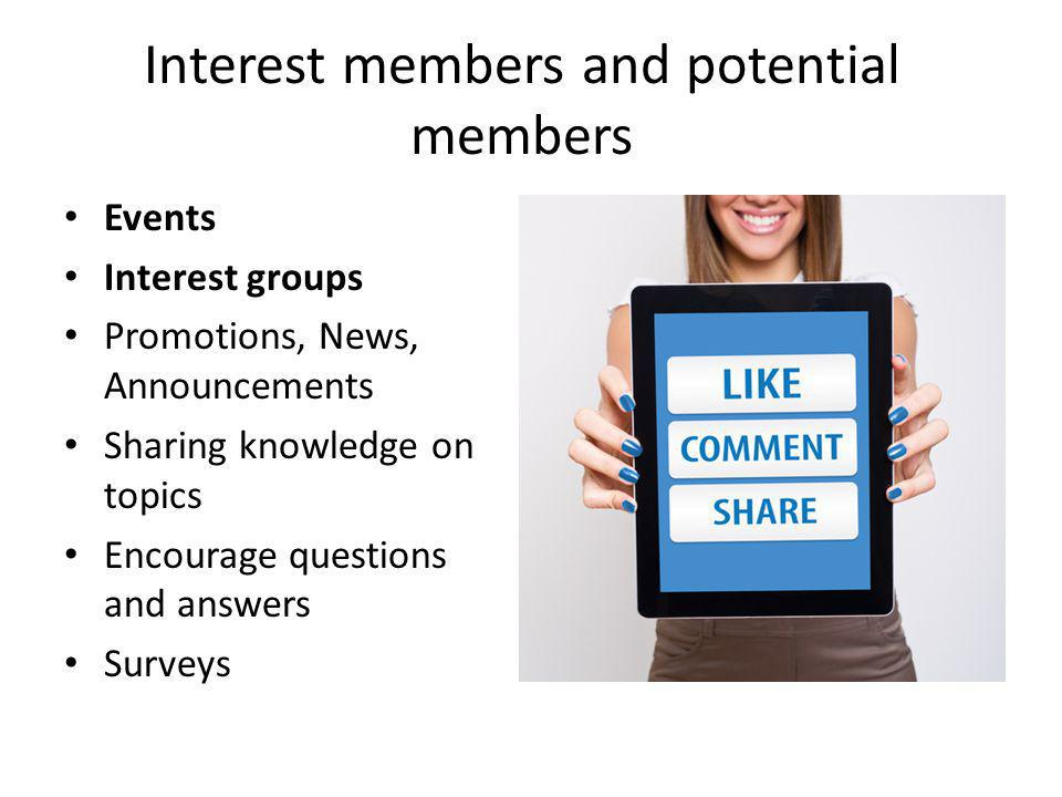 Interest members and potential members Events Interest groups Promotions, News, Announcements Sharing knowledge on topics Encourage questions and answers Surveys