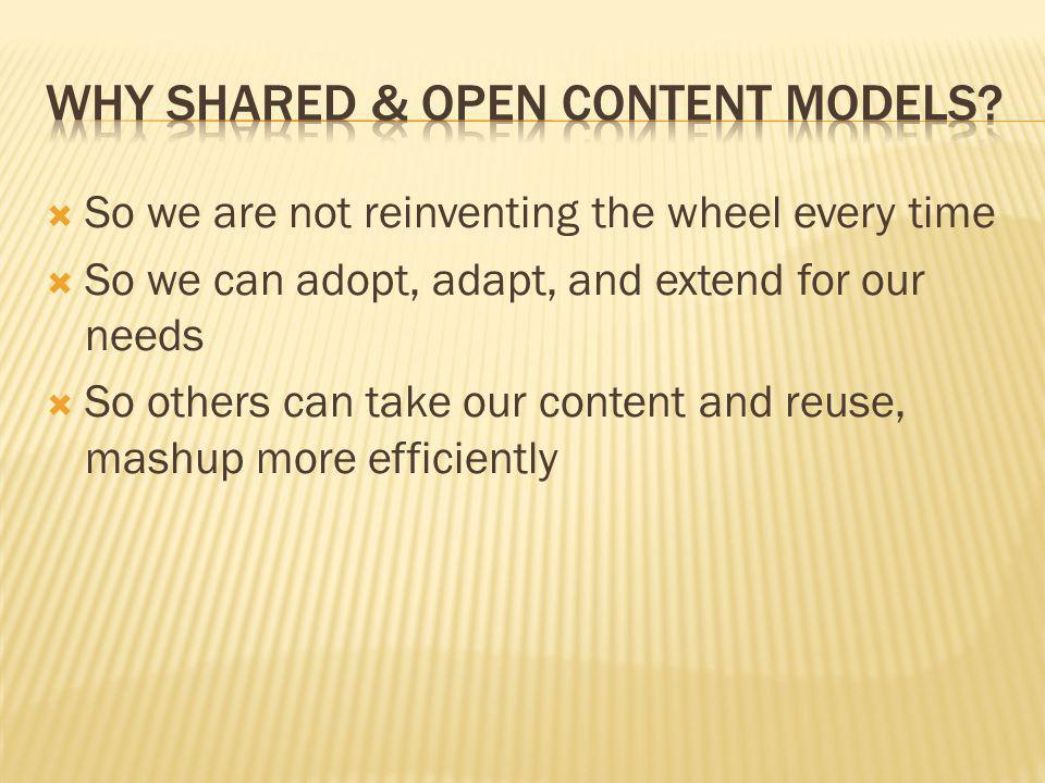 So we are not reinventing the wheel every time So we can adopt, adapt, and extend for our needs So others can take our content and reuse, mashup more