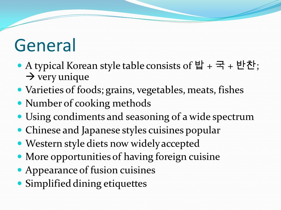 General A typical Korean style table consists of + + ; very unique Varieties of foods; grains, vegetables, meats, fishes Number of cooking methods Using condiments and seasoning of a wide spectrum Chinese and Japanese styles cuisines popular Western style diets now widely accepted More opportunities of having foreign cuisine Appearance of fusion cuisines Simplified dining etiquettes
