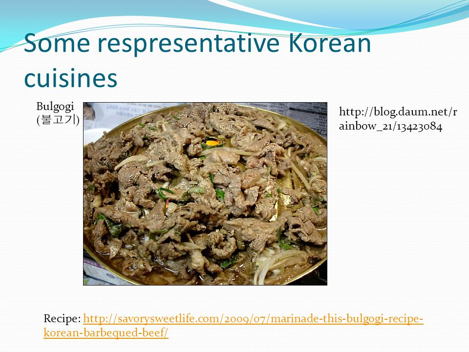 Some respresentative Korean cuisines Bulgogi ( ) Recipe: http://savorysweetlife.com/2009/07/marinade-this-bulgogi-recipe- korean-barbequed-beef/http://savorysweetlife.com/2009/07/marinade-this-bulgogi-recipe- korean-barbequed-beef/ http://blog.daum.net/r ainbow_21/13423084