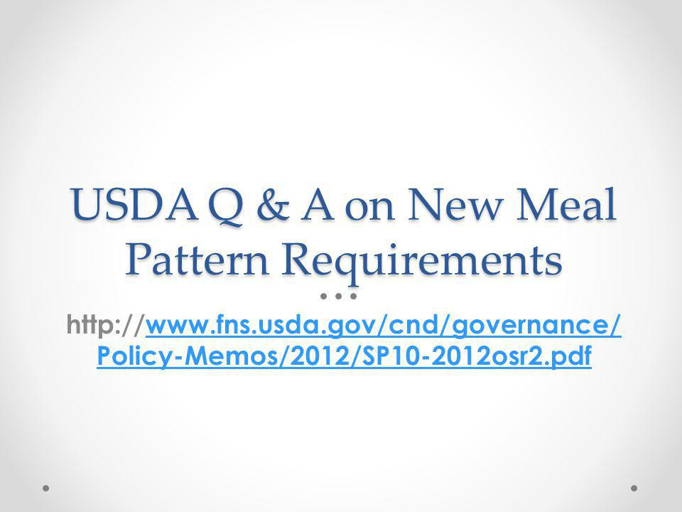 USDA Q & A on New Meal Pattern Requirements http://www.fns.usda.gov/cnd/governance/ Policy-Memos/2012/SP10-2012osr2.pdfwww.fns.usda.gov/cnd/governance
