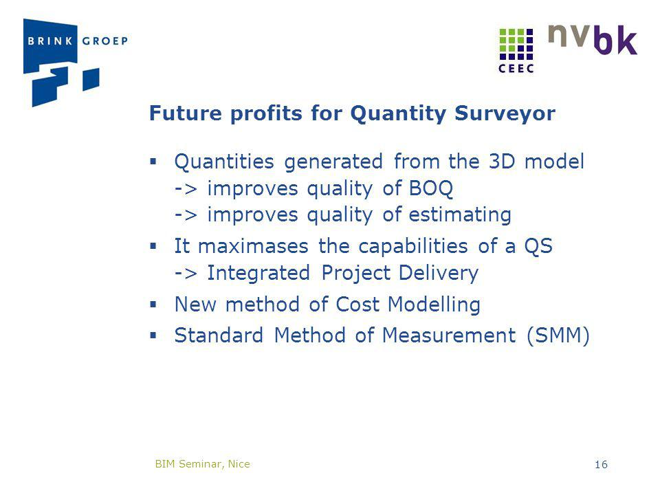Future profits for Quantity Surveyor Quantities generated from the 3D model -> improves quality of BOQ -> improves quality of estimating It maximases the capabilities of a QS -> Integrated Project Delivery New method of Cost Modelling Standard Method of Measurement (SMM) BIM Seminar, Nice 16