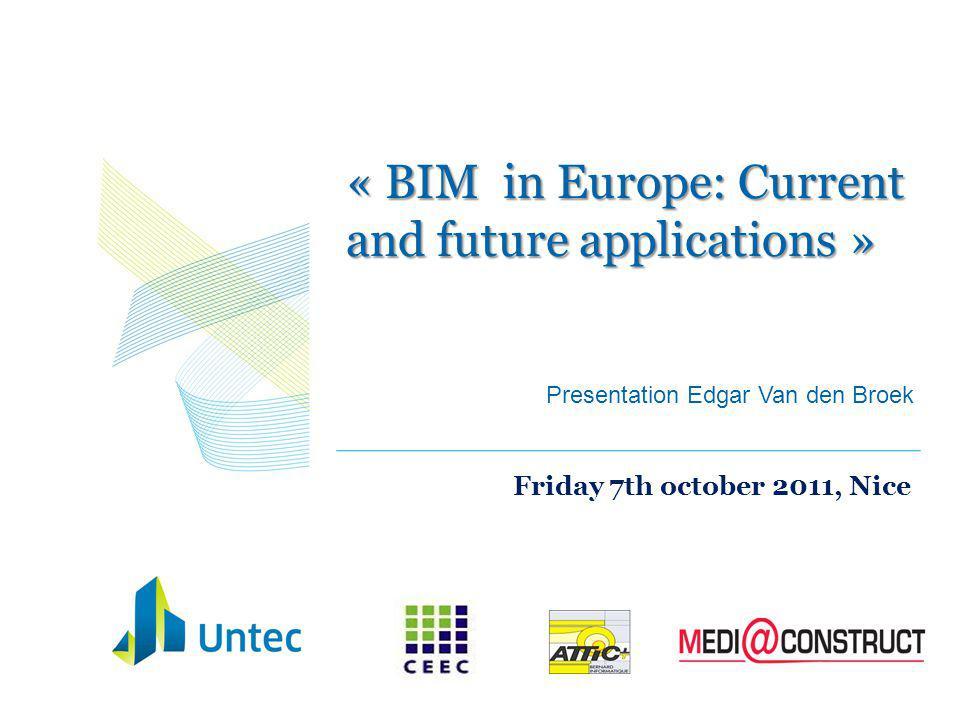 « BIM in Europe: Current and future applications » Friday 7th october 2011, Nice Presentation Edgar Van den Broek