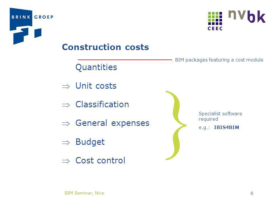 Construction costs Quantities Unit costs Classification General expenses Budget Cost control BIM packages featuring a cost module Specialist software required e.g.: IBIS4BIM BIM Seminar, Nice 6