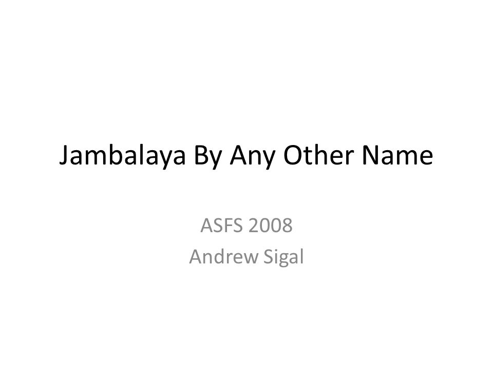 Jambalaya By Any Other Name ASFS 2008 Andrew Sigal