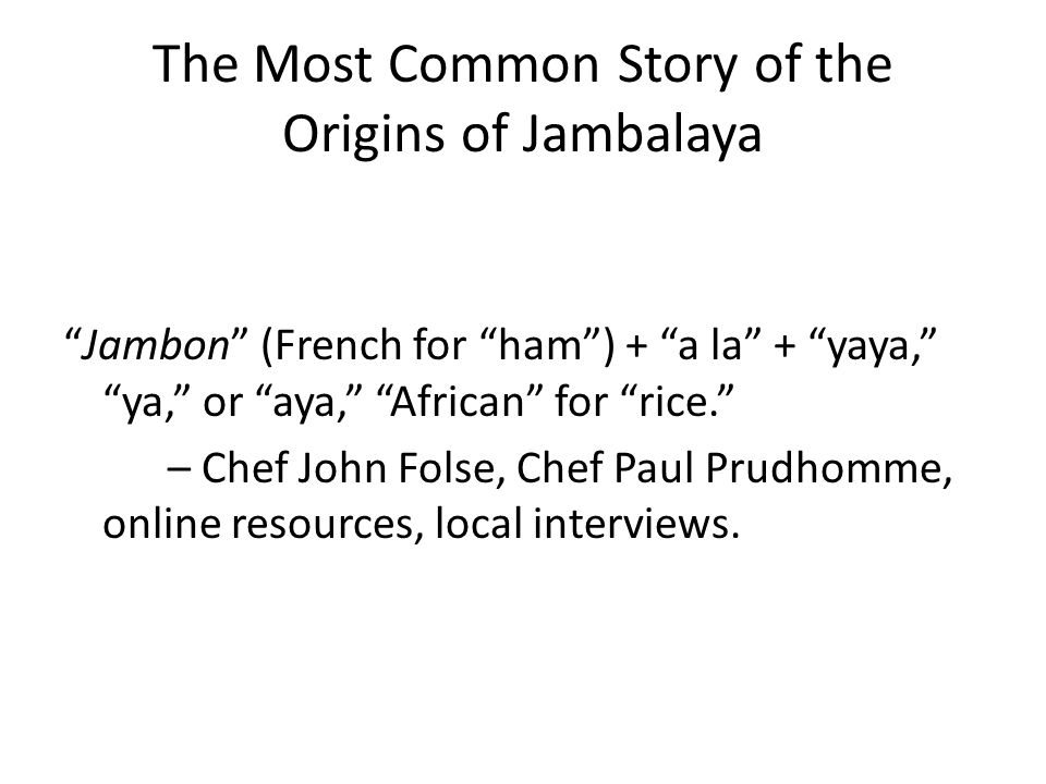 The Most Common Story of the Origins of Jambalaya Jambon (French for ham) + a la + yaya, ya, or aya, African for rice. – Chef John Folse, Chef Paul Pr