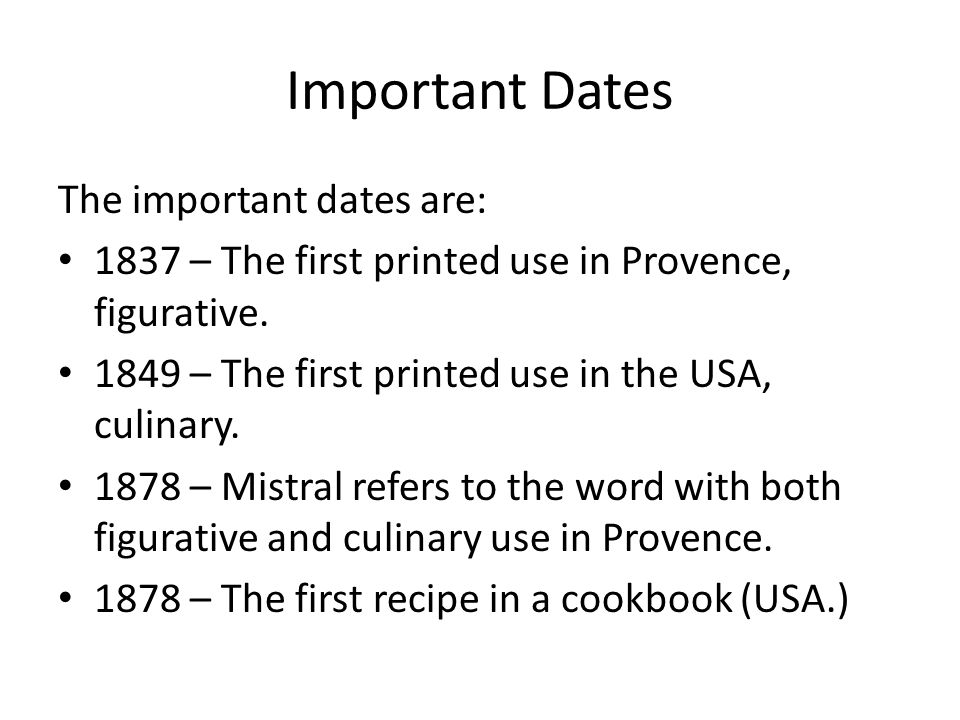 Important Dates The important dates are: 1837 – The first printed use in Provence, figurative. 1849 – The first printed use in the USA, culinary. 1878