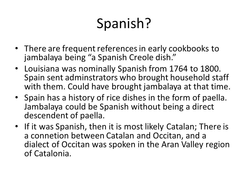 Spanish? There are frequent references in early cookbooks to jambalaya being a Spanish Creole dish. Louisiana was nominally Spanish from 1764 to 1800.