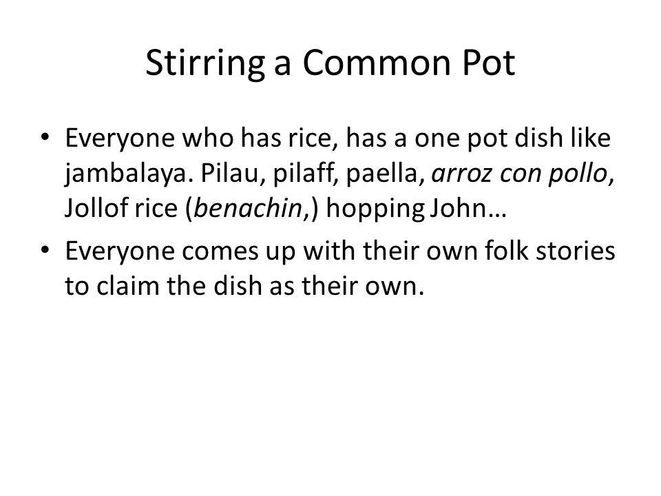 Stirring a Common Pot Everyone who has rice, has a one pot dish like jambalaya. Pilau, pilaff, paella, arroz con pollo, Jollof rice (benachin,) hoppin