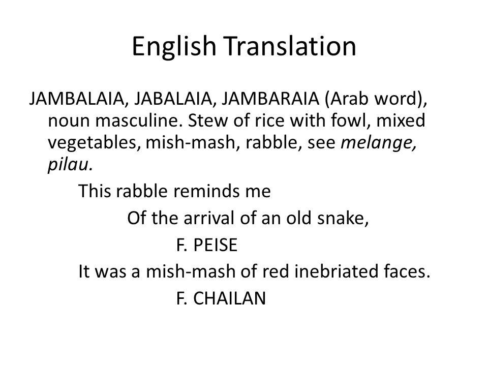 English Translation JAMBALAIA, JABALAIA, JAMBARAIA (Arab word), noun masculine. Stew of rice with fowl, mixed vegetables, mish-mash, rabble, see melan