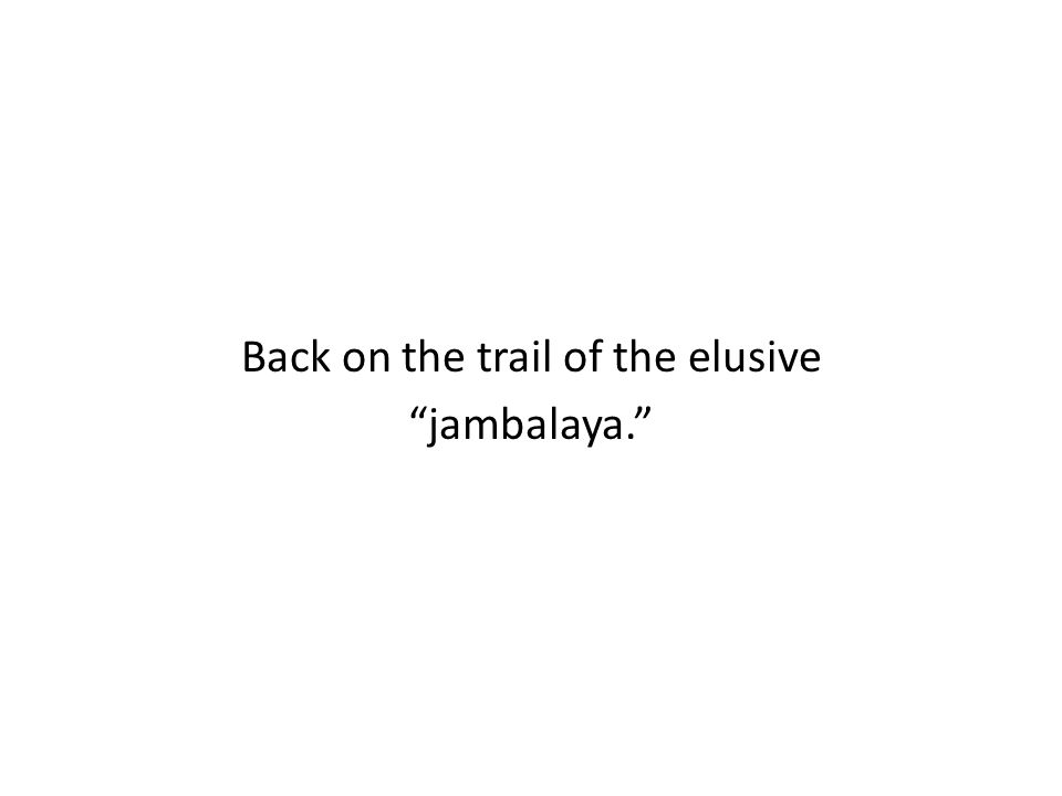 Back on the trail of the elusive jambalaya.