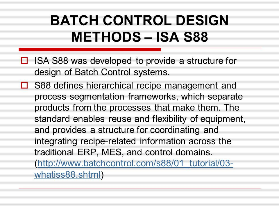 BATCH CONTROL DESIGN METHODS – ISA S88 ISA S88 was developed to provide a structure for design of Batch Control systems. S88 defines hierarchical reci