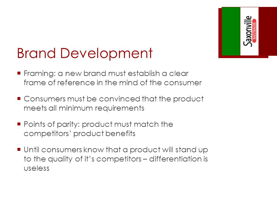 Brand Development Framing: a new brand must establish a clear frame of reference in the mind of the consumer Consumers must be convinced that the product meets all minimum requirements Points of parity: product must match the competitors product benefits Until consumers know that a product will stand up to the quality of its competitors – differentiation is useless