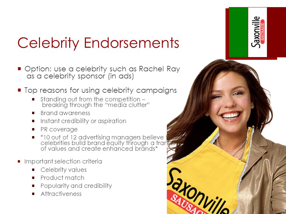 Celebrity Endorsements Option: use a celebrity such as Rachel Ray as a celebrity sponsor (in ads) Top reasons for using celebrity campaigns Standing out from the competition – breaking through the media clutter Brand awareness Instant credibility or aspiration PR coverage *10 out of 12 advertising managers believe that celebrities build brand equity through a transfer of values and create enhanced brands* Important selection criteria Celebrity values Product match Popularity and credibility Attractiveness