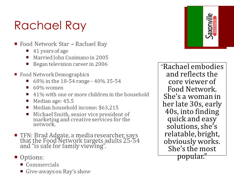 Rachael Ray Food Network Star – Rachael Ray 41 years of age Married John Cusimano in 2005 Began television career in 2006 Food Network Demographics 68% in the 18-54 range - 40% 35-54 60% women 41% with one or more children in the household Median age: 45.5 Median household income: $63,215 Michael Smith, senior vice president of marketing and creative services for the network.