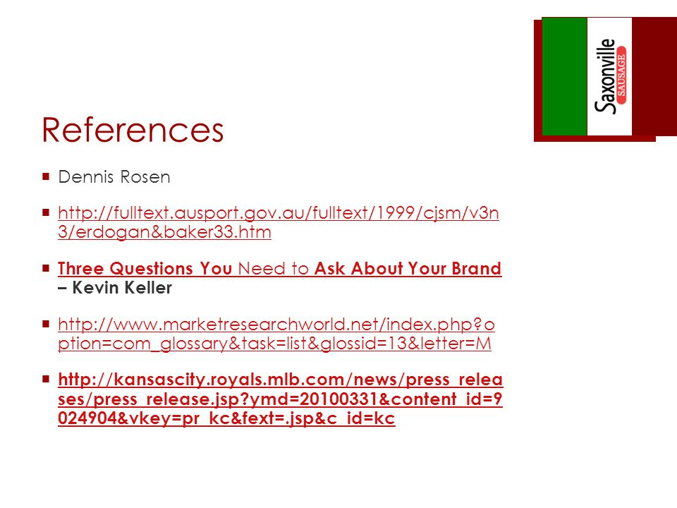 References Dennis Rosen http://fulltext.ausport.gov.au/fulltext/1999/cjsm/v3n 3/erdogan&baker33.htm http://fulltext.ausport.gov.au/fulltext/1999/cjsm/v3n 3/erdogan&baker33.htm Three Questions You Need to Ask About Your Brand – Kevin Keller Three Questions You Need to Ask About Your Brand http://www.marketresearchworld.net/index.php o ption=com_glossary&task=list&glossid=13&letter=M http://www.marketresearchworld.net/index.php o ption=com_glossary&task=list&glossid=13&letter=M http://kansascity.royals.mlb.com/news/press_relea ses/press_release.jsp ymd=20100331&content_id=9 024904&vkey=pr_kc&fext=.jsp&c_id=kc http://kansascity.royals.mlb.com/news/press_relea ses/press_release.jsp ymd=20100331&content_id=9 024904&vkey=pr_kc&fext=.jsp&c_id=kc
