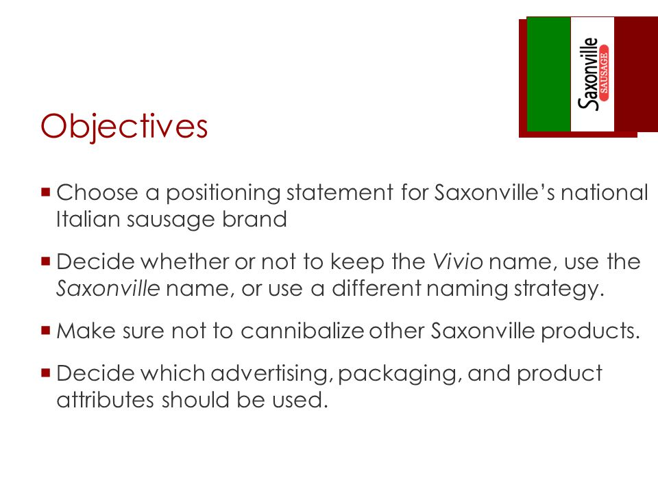 Objectives Choose a positioning statement for Saxonvilles national Italian sausage brand Decide whether or not to keep the Vivio name, use the Saxonvi