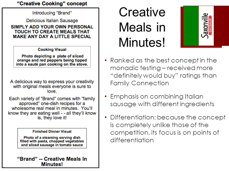Ranked as the best concept in the monadic testing – received more definitely would buy ratings than Family Connection Emphasis on combining Italian sausage with different ingredients Differentiation: because the concept is completely unlike those of the competition, its focus is on points of differentiation Creative Meals in Minutes!