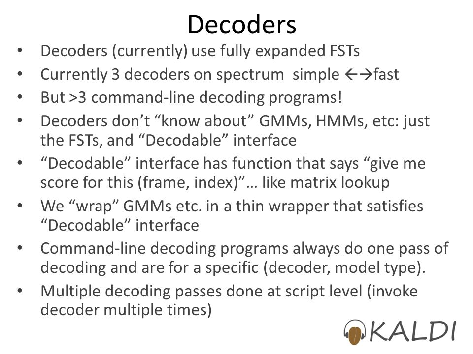 Decoders Decoders (currently) use fully expanded FSTs Currently 3 decoders on spectrum simple fast But >3 command-line decoding programs! Decoders don