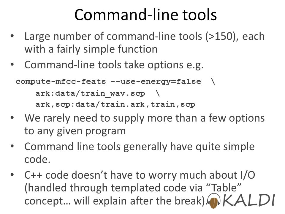 Command-line tools Large number of command-line tools (>150), each with a fairly simple function Command-line tools take options e.g. compute-mfcc-fea