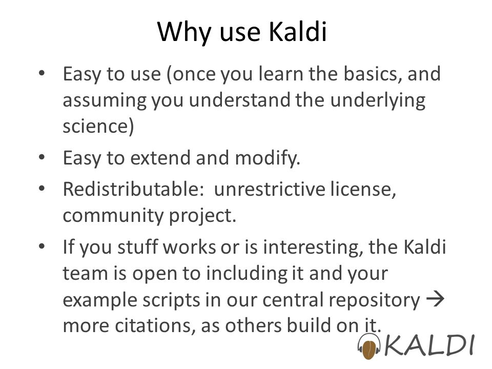 Why use Kaldi Easy to use (once you learn the basics, and assuming you understand the underlying science) Easy to extend and modify. Redistributable: