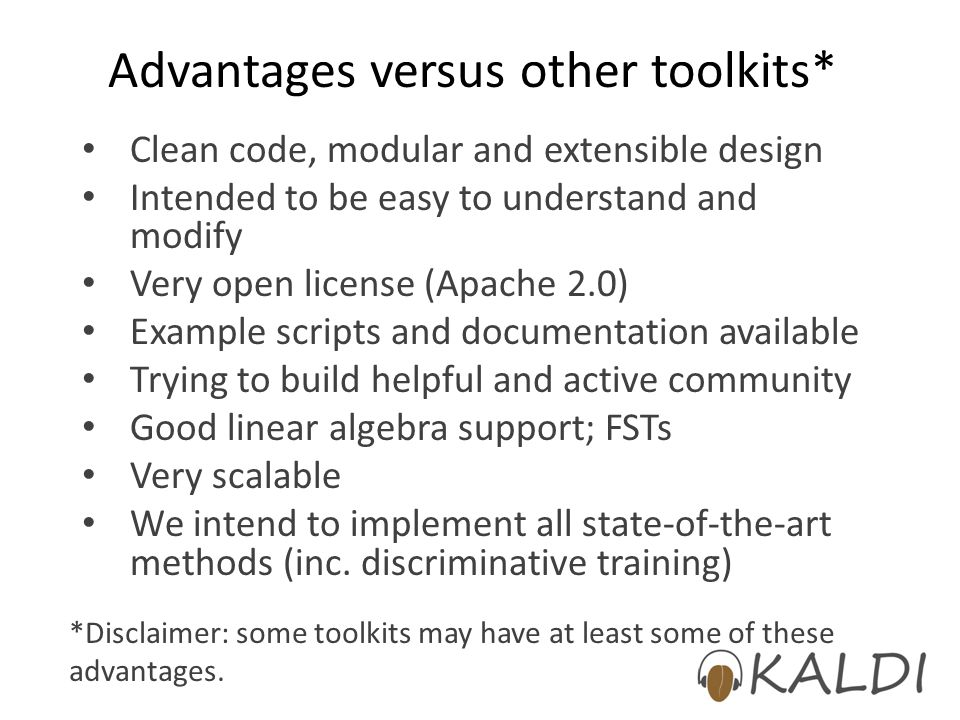 Advantages versus other toolkits* Clean code, modular and extensible design Intended to be easy to understand and modify Very open license (Apache 2.0