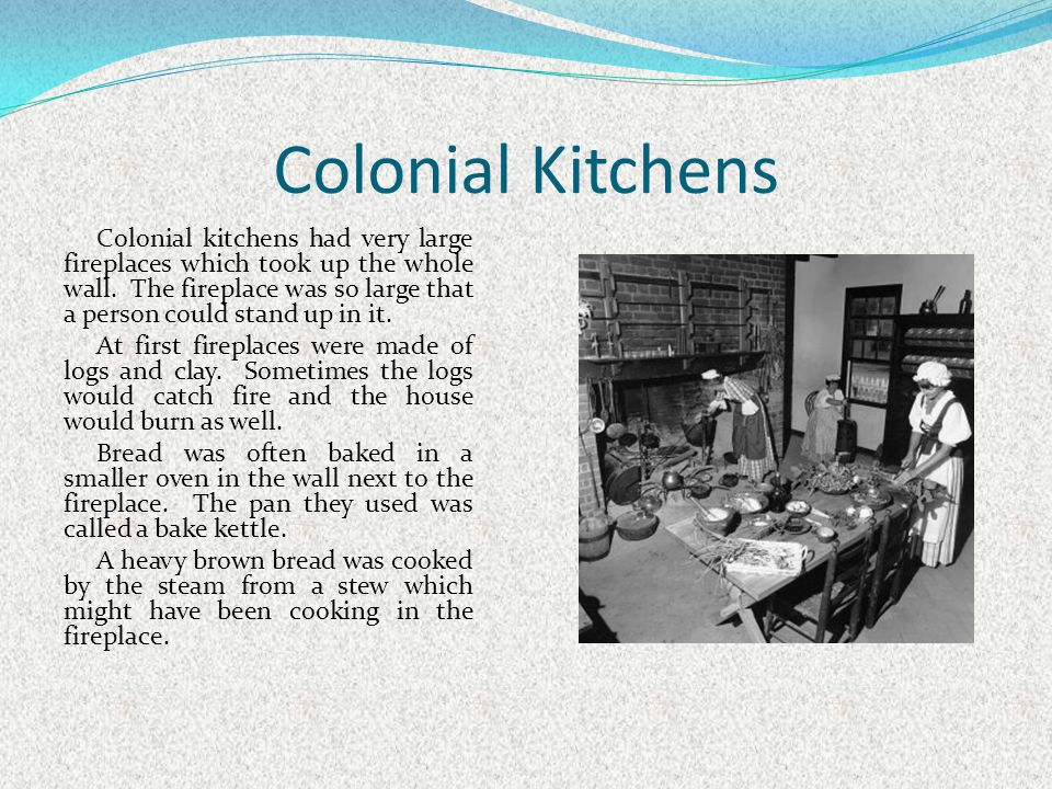 Colonial Kitchens Colonial kitchens had very large fireplaces which took up the whole wall. The fireplace was so large that a person could stand up in
