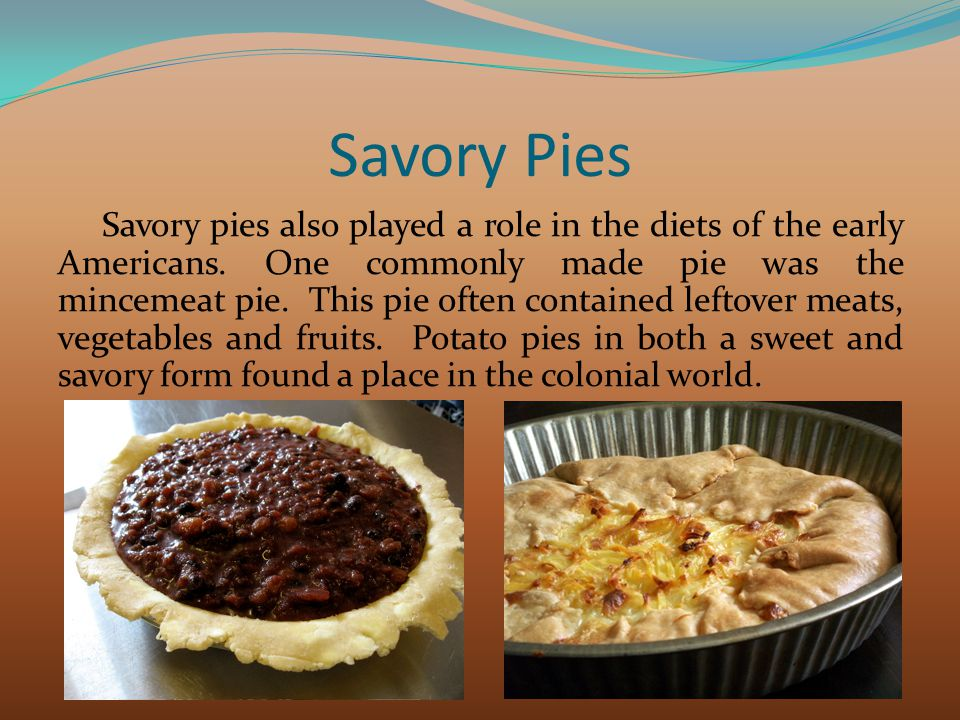 Savory Pies Savory pies also played a role in the diets of the early Americans. One commonly made pie was the mincemeat pie. This pie often contained