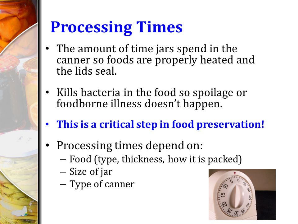 Processing Times The amount of time jars spend in the canner so foods are properly heated and the lids seal.