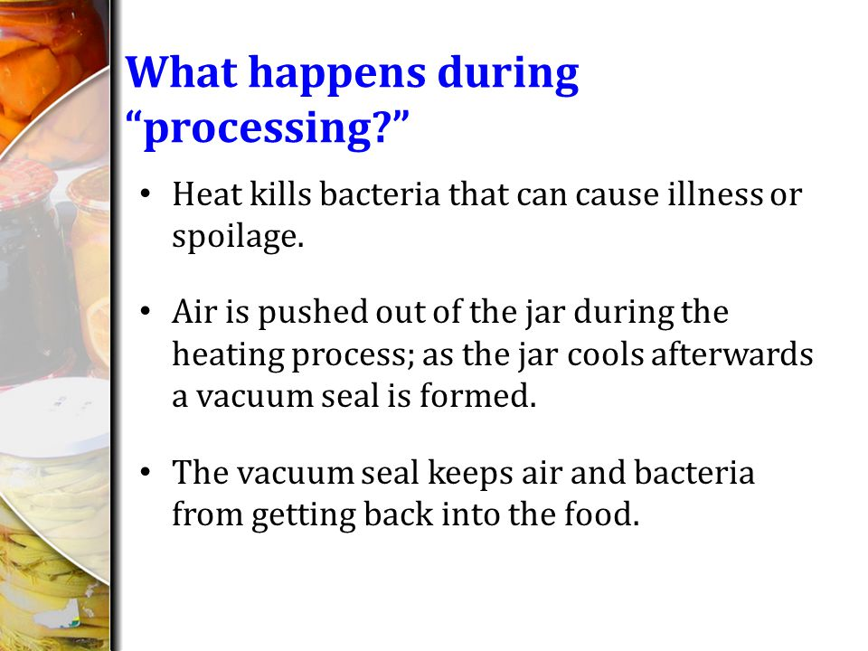 What happens during processing? Heat kills bacteria that can cause illness or spoilage. Air is pushed out of the jar during the heating process; as th