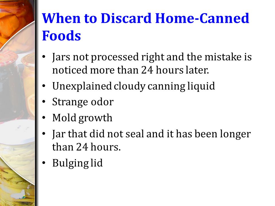 When to Discard Home-Canned Foods Jars not processed right and the mistake is noticed more than 24 hours later.