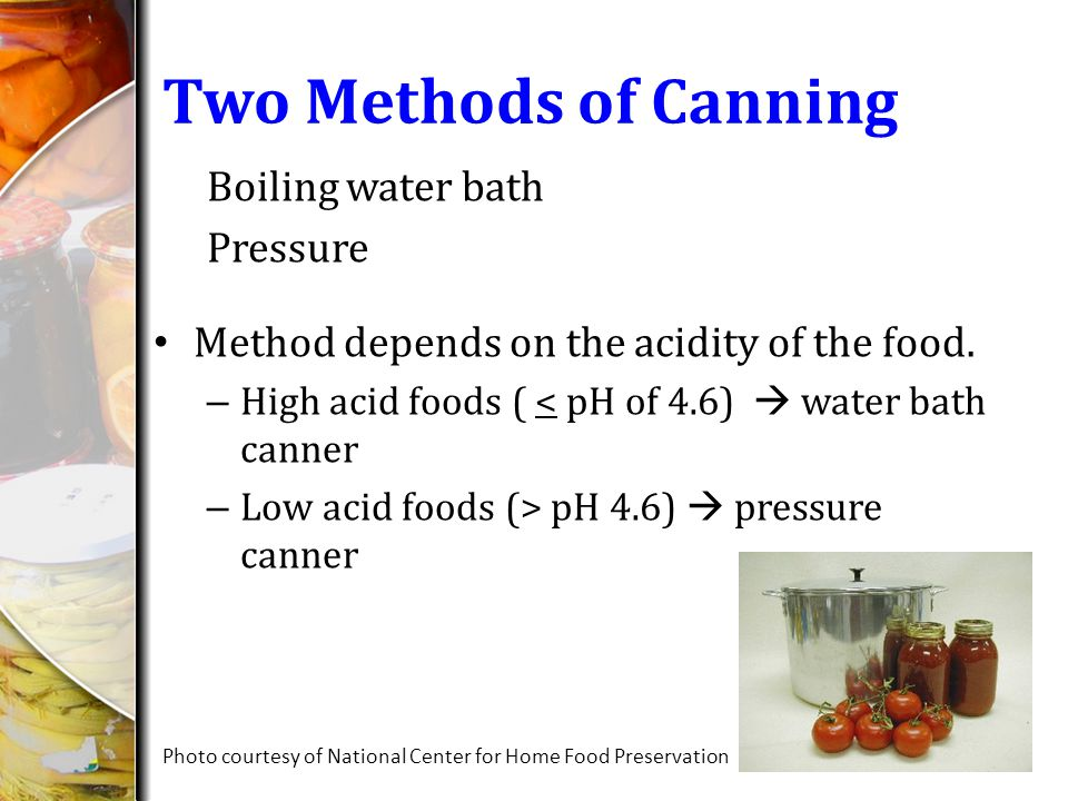 Two Methods of Canning Boiling water bath Pressure Method depends on the acidity of the food. – High acid foods ( < pH of 4.6) water bath canner – Low