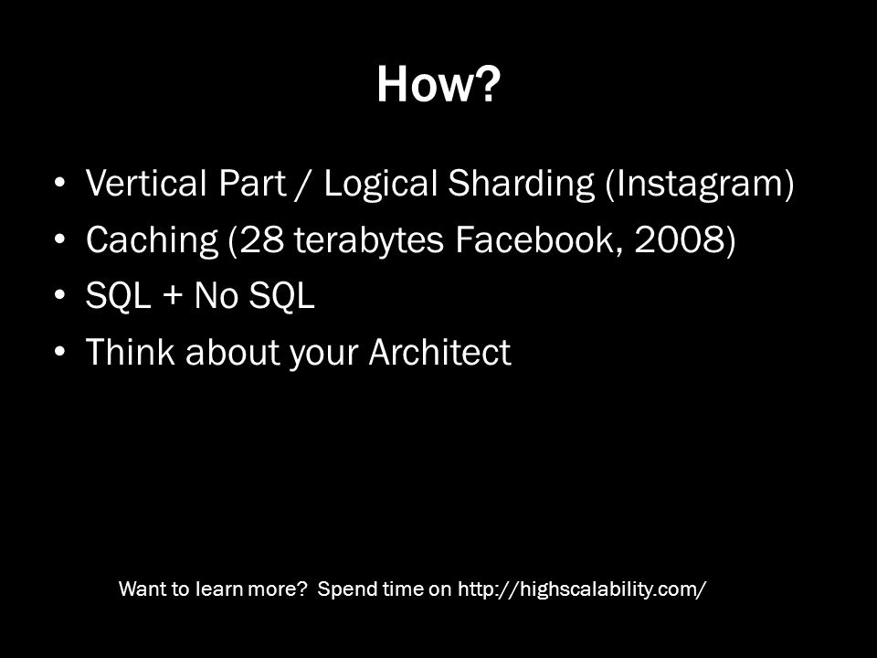 How? Vertical Part / Logical Sharding (Instagram) Caching (28 terabytes Facebook, 2008) SQL + No SQL Think about your Architect Want to learn more? Sp