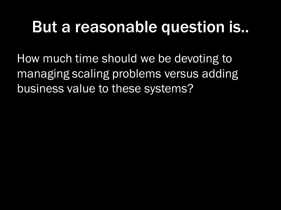 But a reasonable question is.. How much time should we be devoting to managing scaling problems versus adding business value to these systems?
