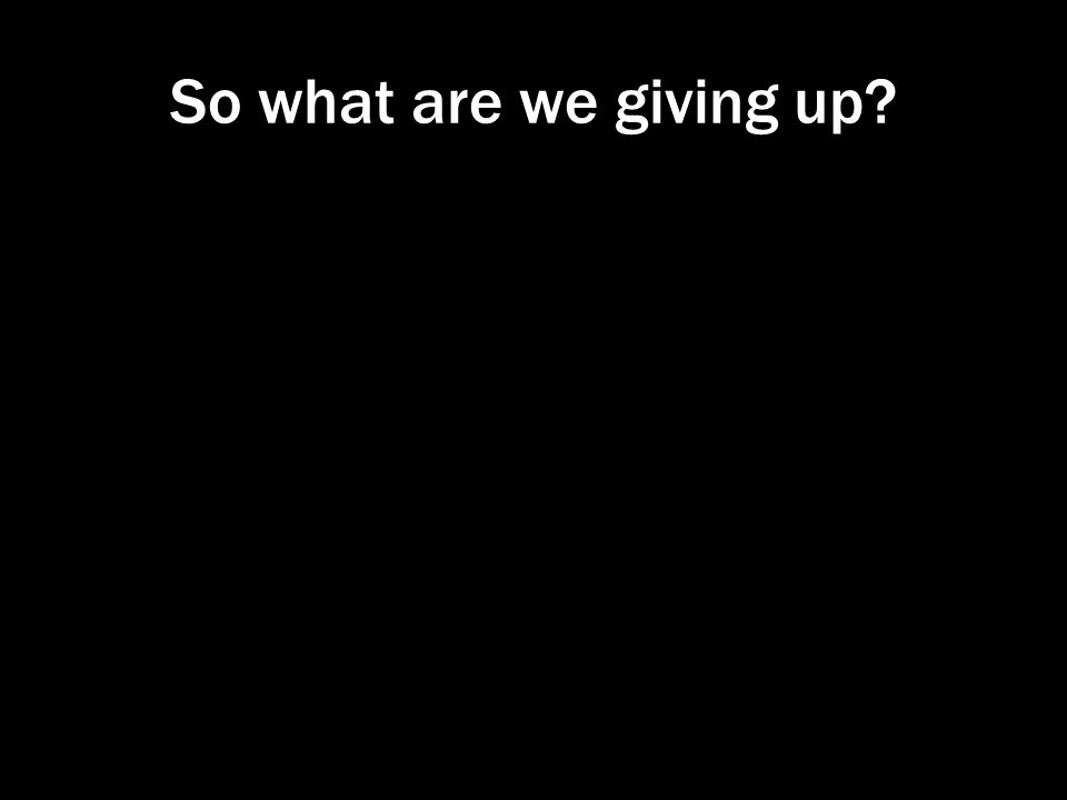 So what are we giving up?