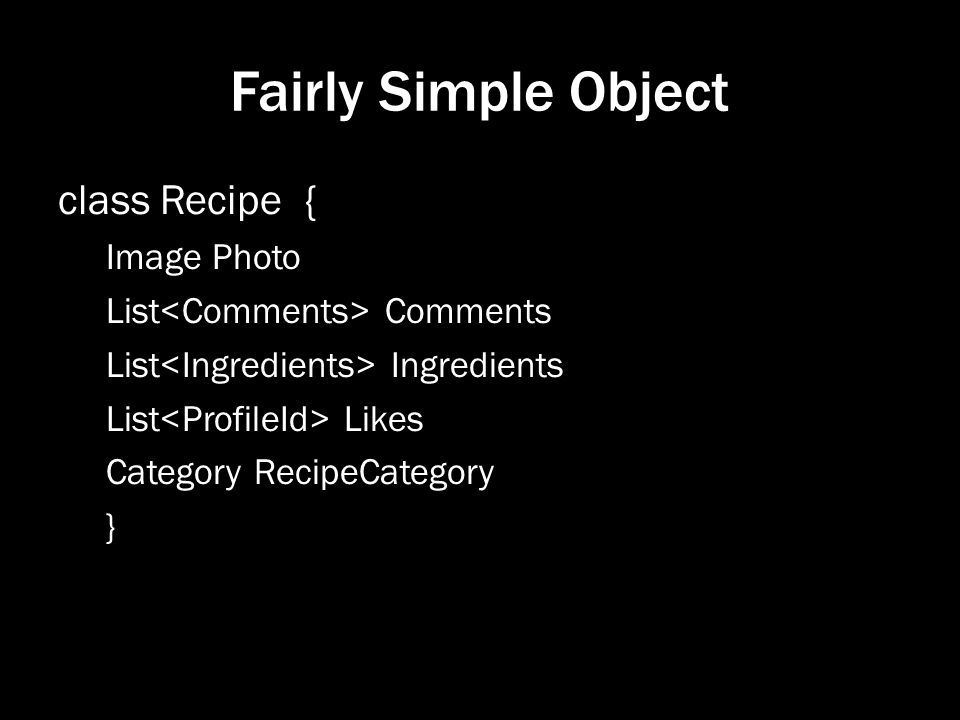 Fairly Simple Object class Recipe { Image Photo List Comments List Ingredients List Likes Category RecipeCategory }